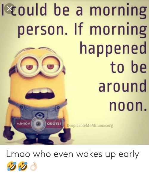 minion quotes: Could be a morning  person. If morning  happened  to be  around  noon.  MINION  QUOTES  DespicableMeMinions.org Lmao who even wakes up early🤣🤣👌🏻