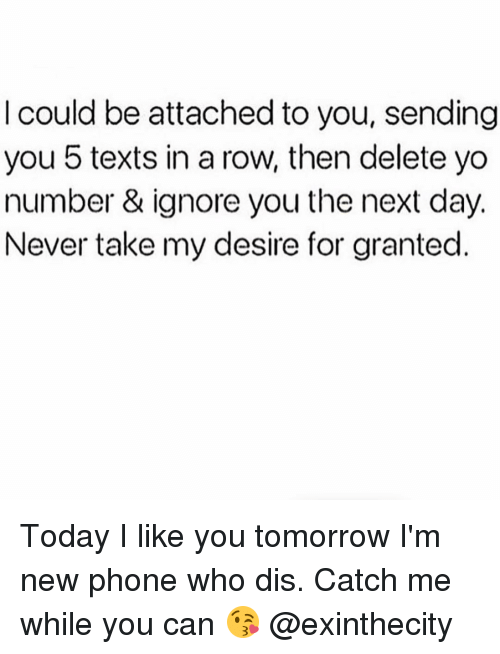 Ignorant, Memes, and Phone: could be attached to you, sending  you 5 texts in a row, then delete yo  number & ignore you the next day.  Never take my desire for granted Today I like you tomorrow I'm new phone who dis. Catch me while you can 😘 @exinthecity