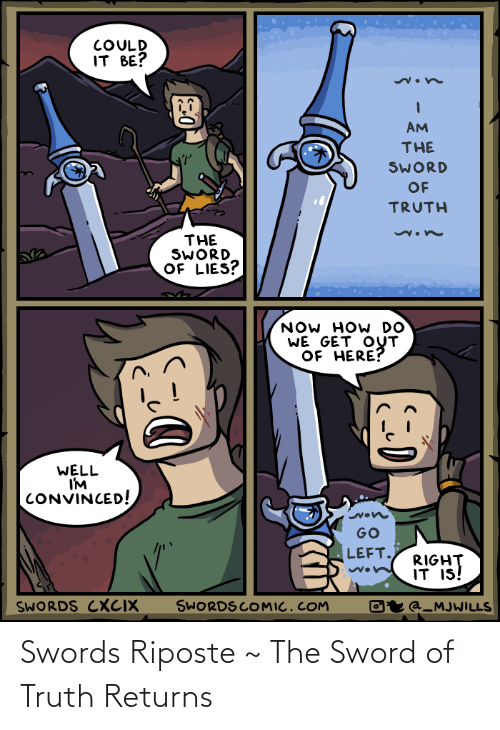 the sword: COULD  IT BE?  AM  THE  SWORD  OF  TRUTH  THE  SWORD  OF LIES?  NOW HOW DO  WE GET OUT  OF HERE?  WELL  I'M  CONVINCED!  GO  LEFT.  RIGHT  IT IS!  SWORDS COMIC.COM  SWORDS CXCIX  Oʻr @_MJWILLS Swords Riposte ~ The Sword of Truth Returns