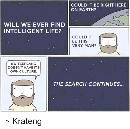 Superior Swiss: COULD IT BE RIGHT HERE  ON EARTH?  WILL WE EVER FIND  INTELLIGENT LIFE?  COULD IT  BE THIS  VERY MAN?  SWITZERLAND  DOESNT HAVE ITS  OWN CULTURE.  THE SEARCH CONTINUES... ~ Krateng