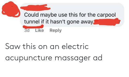 Acupuncture: Could maybe use this for the carpool  tunnel if it hasn't gone away  3d Like Reply Saw this on an electric acupuncture massager ad