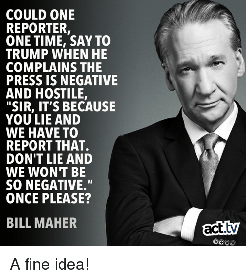 """Bill Maher: COULD ONE  REPORTER,  ONE TIME, SAY TO  TRUMP WHEN HE  COMPLAINS THE  PRESS IS NEGATIVE  AND HOSTILE,  """"SIR, IT'S BECAUSE  YOU LIE AND  WE HAVE TO  REPORT THAT.  DON'T LIE AND  WE WON'T BE  SO NEGATIVE.""""  ONCE PLEASE?  BILL MAHER  act.tv  OCGO A fine idea!"""