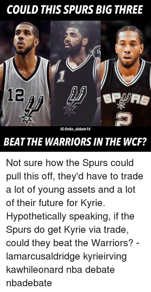 Future, Memes, and Nba: COULD THIS SPURS BIG THREE  12  IG:@nba debate16  BEAT THE WARRIORS IN THE WCF? Not sure how the Spurs could pull this off, they'd have to trade a lot of young assets and a lot of their future for Kyrie. Hypothetically speaking, if the Spurs do get Kyrie via trade, could they beat the Warriors? - lamarcusaldridge kyrieirving kawhileonard nba debate nbadebate