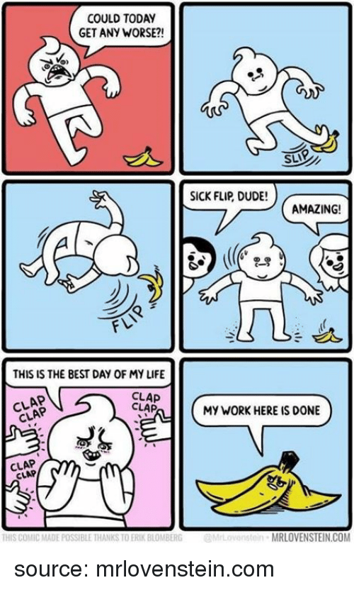 Dude, Life, and Work: COULD TODAY  GET ANY WORSE?!  SLIP  SICK FLIP DUDE!  AMAZING!  FLI  THIS IS THE BEST DAY OF MY LIFE  CLAP  CLAP  CLAP  CLAP  MY WORK HERE IS DONE  CLAP  CLAP  THIS COMIC MADE POSSIBLE THANKS TO ERIK BLOMBERGMrLovenstein MRLOVENSTEIN.COM source: mrlovenstein.com