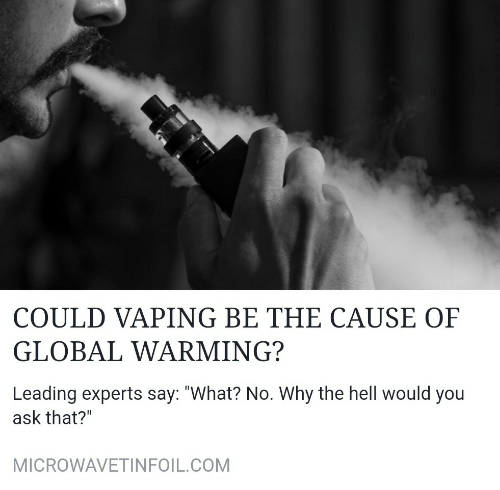 """Global warming: COULD VAPING BE THE CAUSE OF  GLOBAL WARMING?  Leading experts say: """"What? No. Why the hell would you  ask that?""""  MICROWAVETINFOIL.COM"""