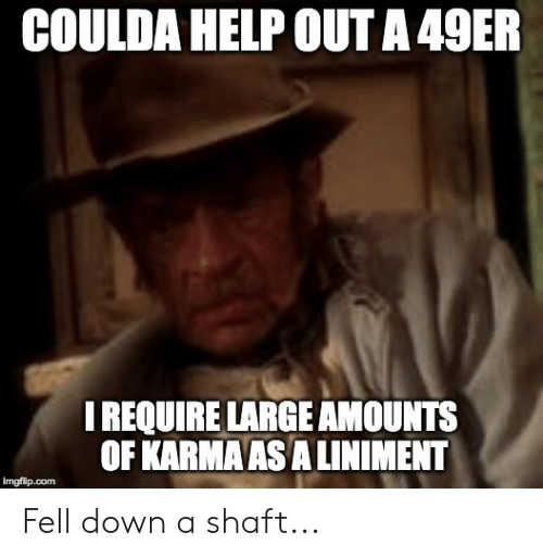 49er: COULDA HELP OUT A 49ER  I REQUIRE LARGE AMOUNTS  OF KARMA AS A LINIMENT  imgflip.com Fell down a shaft...
