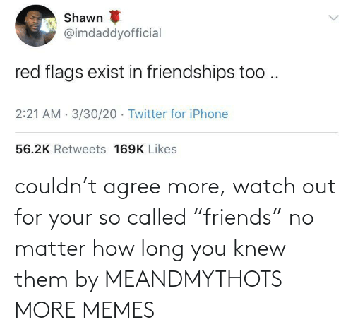 "Watch Out: couldn't agree more, watch out for your so called ""friends"" no matter how long you knew them by MEANDMYTHOTS MORE MEMES"