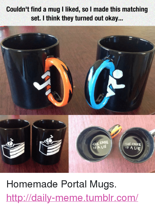 """the cake is a lie: Couldn' find a mug I liked, so I made this matching  set. I think they turned out okay...  THE CAKE  SA LIE  THE CAKE  is A LIE <p>Homemade Portal Mugs.<br/><a href=""""http://daily-meme.tumblr.com""""><span style=""""color: #0000cd;""""><a href=""""http://daily-meme.tumblr.com/"""">http://daily-meme.tumblr.com/</a></span></a></p>"""