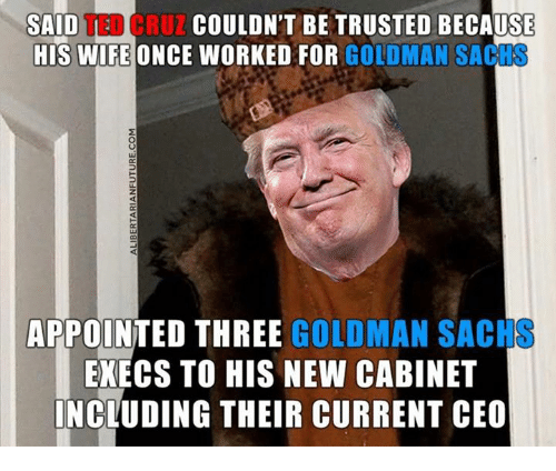 Memes, Goldman Sachs, and Wife: COULDN'T BE TRUSTED BECAUSE  CRUZ SAID  U  HIS WIFE ONCE WORKED FOR  GOLDMAN SAC  APPOINTED THREE  GOLDMAN SACH  EXECS TO HIS NEW CABINET  INCLUDING THEIR CURRENT CEO