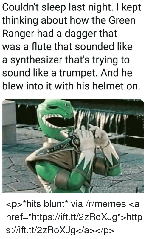 """Memes, Sleep, and How: Couldn't sleep last night. I kept  thinking about how the Green  Ranger had a dagger that  was a flute that sounded like  a synthesizer that's trying to  sound like a trumpet. And he  blew into it with his helmet on. <p>*hits blunt* via /r/memes <a href=""""https://ift.tt/2zRoXJg"""">https://ift.tt/2zRoXJg</a></p>"""