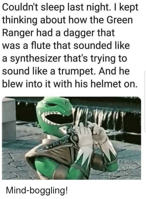 flute: Couldn't sleep last night. I kept  thinking about how the Green  Ranger had a dagger that  was a flute that sounded like  a synthesizer that's trying to  sound like a trumpet. And he  blew into it with his helmet on. Mind-boggling!