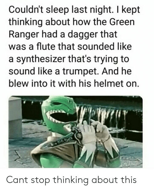 flute: Couldn't sleep last night. I kept  thinking about how the Green  Ranger had a dagger that  was a flute that sounded like  a synthesizer that's trying to  sound like a trumpet. And he  blew into it with his helmet on. Cant stop thinking about this