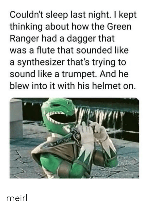 ranger: Couldn't sleep last night. I kept  thinking about how the Green  Ranger had a dagger that  was a flute that sounded like  a synthesizer that's trying to  sound like a trumpet. And he  blew into it with his helmet on.  998 meirl