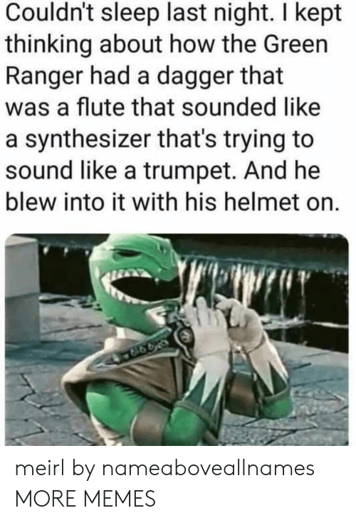 flute: Couldn't sleep last night. I kept  thinking about how the Green  Ranger had a dagger that  was a flute that sounded like  a synthesizer that's trying to  sound like a trumpet. And he  blew into it with his helmet on. meirl by nameaboveallnames MORE MEMES