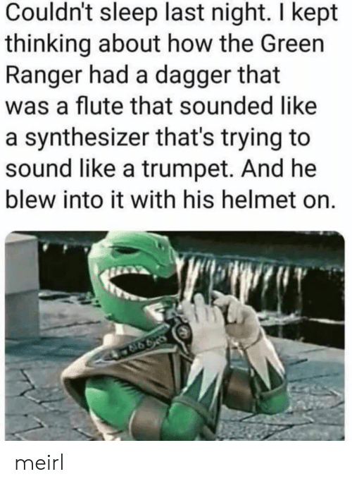 ranger: Couldn't sleep last night. I kept  thinking about how the Green  Ranger had a dagger that  was a flute that sounded like  a synthesizer that's trying to  sound like a trumpet. And he  blew into it with his helmet on. meirl