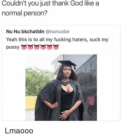 Fucking, God, and Memes: Couldn't you just thank God like a  normal person?  Nu Nu bkchatldn @nunuobe  Yeah this is to all my fucking haters, suck my  pussy回回yyyy,ning naters, suck my Lmaooo