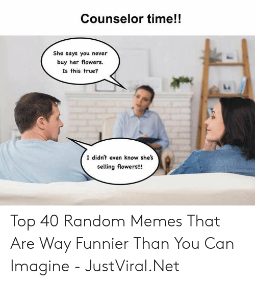 Counselor: Counselor time!!  She says you never  buy her flowers.  Is this true?  I didn't even know she's  selling flowers!!! Top 40 Random Memes That Are Way Funnier Than You Can Imagine - JustViral.Net