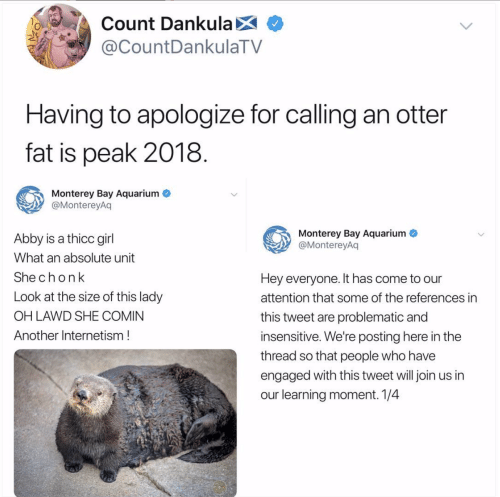 Join Us: Count DankulaX  @CountDankulaTV  Having to apologize for calling an otter  fat is peak 2018  Monterey Bay Aquarium  @MontereyAq  Monterey Bay Aquarium  @MontereyAq  Abby is a thicc girl  What an absolute unit  Shechonk  Look at the size of this lady  OH LAWD SHE COMIN  Another Internetism!  Hey everyone. It has come to our  attention that some of the references in  this tweet are problematic and  insensitive. We're posting here in the  thread so that people who have  engaged with this tweet will join us in  our learning moment. 1/4