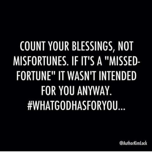 """Misfortunately: COUNT YOUR BLESSINGS, NOT  MISFORTUNES. IF IT'S A """"MISSED-  FORTUNE"""" IT WASN'T INTENDED  FOR YOU ANYWAY  #WHAT GODHASFORYOU  @Author Kimlock"""