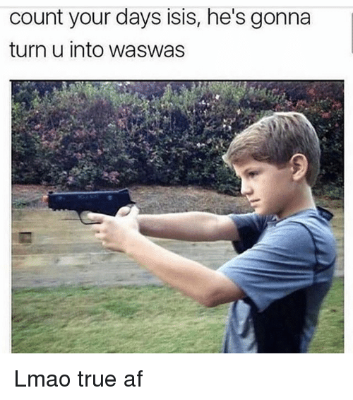 Waswas: count your days isis, he's gonna  turn u into waswas Lmao true af