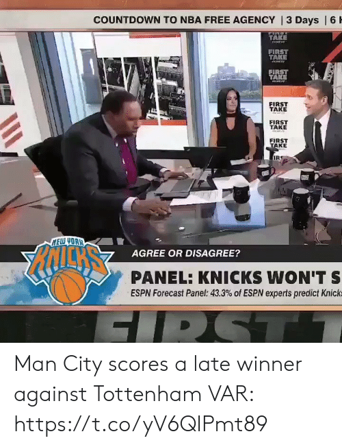 agency: COUNTDOWN TO NBA FREE AGENCY | 3 Days | 6 H  TAKE  eww  FIRST  TAKE  FIRST  TAKE  FIRST  TAKE  FIRST  TAKE  FIRST  TAKE  IR  NELW YOAH  AGREE OR DISAGREE?  PANEL: KNICKS WON'T S  ESPN Forecast Panel: 43.3% of ESPN experts predict Knick  FIRST Man City scores a late winner against Tottenham  VAR:  https://t.co/yV6QIPmt89