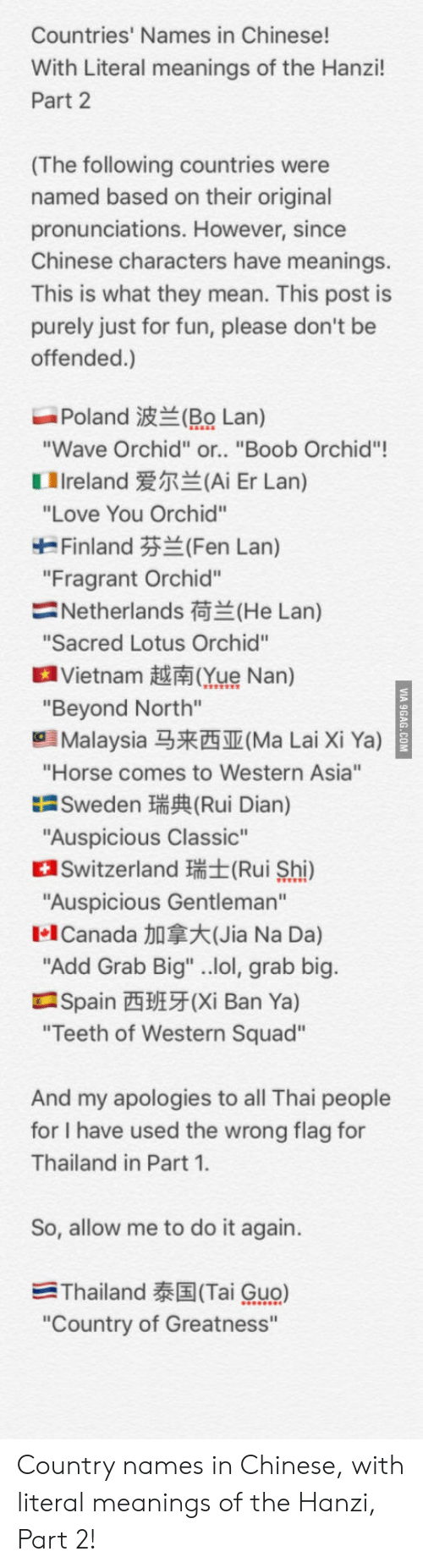 """jia: Countries' Names in Chinese!  With Literal meanings of the Hanzi!  Part 2  (The following countries were  named based on their original  pronunciations. However, since  Chinese characters have meanings.  This is what they mean. This post is  purely just for fun, please don't be  offended.)  Poland波兰(RO Lan)  Wave Orchid"""" or.. """"Boob Orchid""""!  1 Ireland爱尔兰(Ai Er Lan)  """"Love You Orchid""""  Finland芬兰(Fen Lan)  """"Fragrant Orchid""""  Netherlands荷兰(He Lan)  Sacred Lotus Orchid""""  a Vietnam越南Que Nan)  """"Beyond North""""  Malaysia马来西亚(Ma Lai Xi Ya)  """"Horse comes to Western Asia""""  Sweden瑞興Rui Dian)  """"Auspicious Classic""""  Switzerland (Rui Shi)  Auspicious Gentleman""""  1.1 Canada加拿大(Jia Na Da)  Add Grab Big"""" ..lol, grab big  Spain西班牙(Xi Ban Ya)  Teeth of Western Squad""""  And my apologies to all Thai people  for I have used the wrong flag for  Thailand in Part 1  So, allow me to do it again.  -Thailand泰国(Tai Guo)  """"Country of Greatness"""" Country names in Chinese, with literal meanings of the Hanzi, Part 2!"""