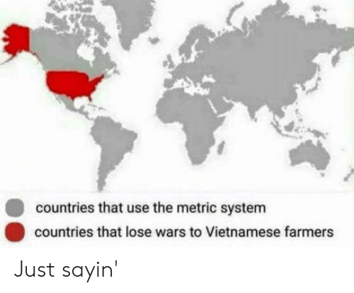 metric system: countries that use the metric system  countries that lose wars to Vietnamese farmers Just sayin'