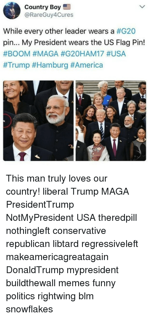 hamburg: Country Boy  @RareGuy4Cures  While every other leader wears a #G20  pin... My President wears the US Flag Pin!  This man truly loves our country! liberal Trump MAGA PresidentTrump NotMyPresident USA theredpill nothingleft conservative republican libtard regressiveleft makeamericagreatagain DonaldTrump mypresident buildthewall memes funny politics rightwing blm snowflakes
