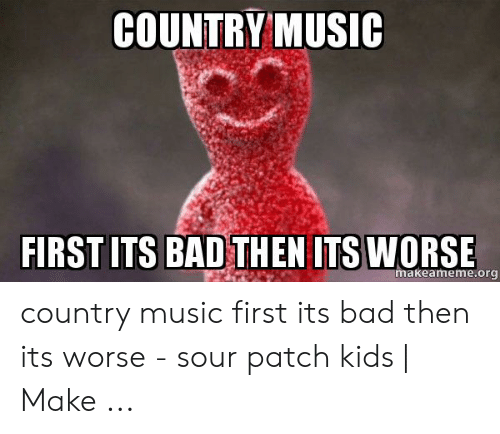 Country Music Memes: COUNTRY MUSIC  FIRST ITS BAD THEN ITS WORSE  makeameme.org country music first its bad then its worse - sour patch kids   Make ...