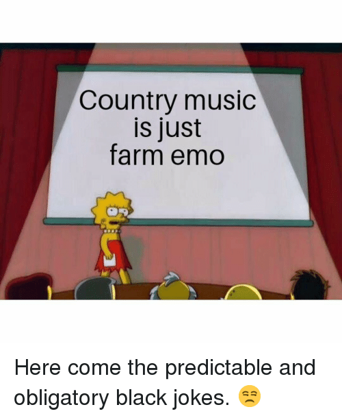 predictable: Country music  is just  farm emo Here come the predictable and obligatory black jokes. 😒