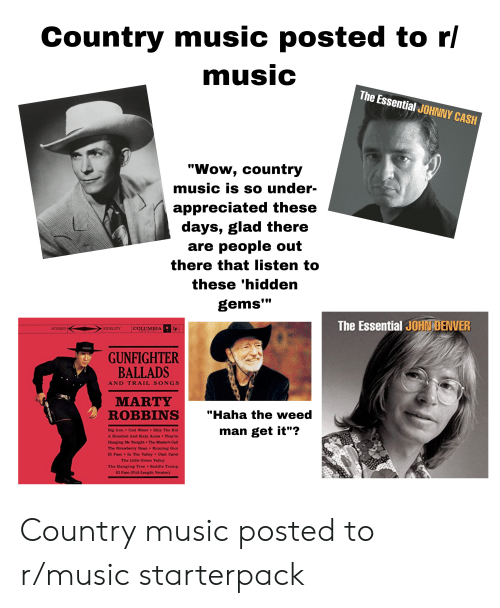 """cool water: Country music posted to r/  music  The Essential JOHNNY CASH  """"Wow, country  music is so under-  appreciated these  days, glad there  are people out  there that listen to  these 'hidden  gems""""  The Essential JOHN DENVER  LP  STEREO  COLUMBIA  FIDELITY  GUNFIGHTER  BALLADS  AND TRAIL SONGS  MARTY  ROBBINS  """"Haha the weed  man get it""""?  Big Iron Cool Water Billy The Kid  A Hundred And Sixty Acres They're  Hanging Me Tonight The Master's Call  The Strawberry Roan Running Gun  El Paso  In The Valley  Utah Carol  The Little Green Valley  The Hanging Tree Saddle Tramp  El Paso (Full-Length Version) Country music posted to r/music starterpack"""