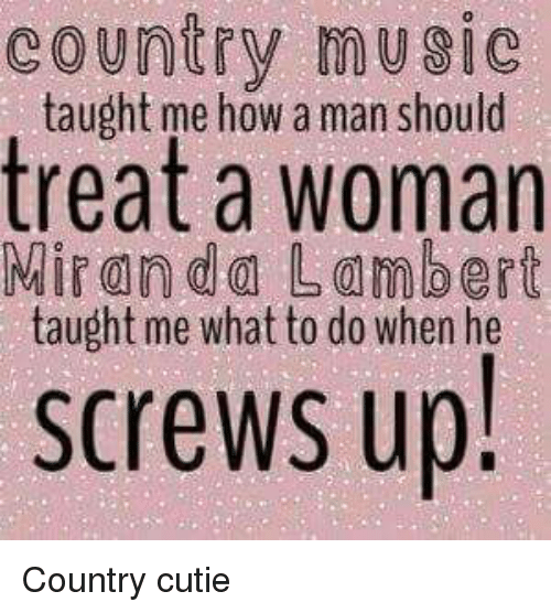 lambert: country music  taught me how a man should  treat a woman  Miranda Lambert  taught me what to do when he  screws up! Country cutie