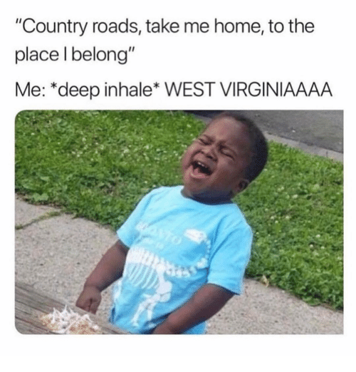 "Inhale: ""Country roads, take me home, to the  place l belong""  Me: *deep inhale* WEST VIRGINIAAAA"