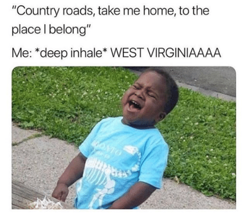 "Country Roads: ""Country roads, take me home, to the  place l belong""  Me: *deep inhale* WEST VIRGINIAAAA"