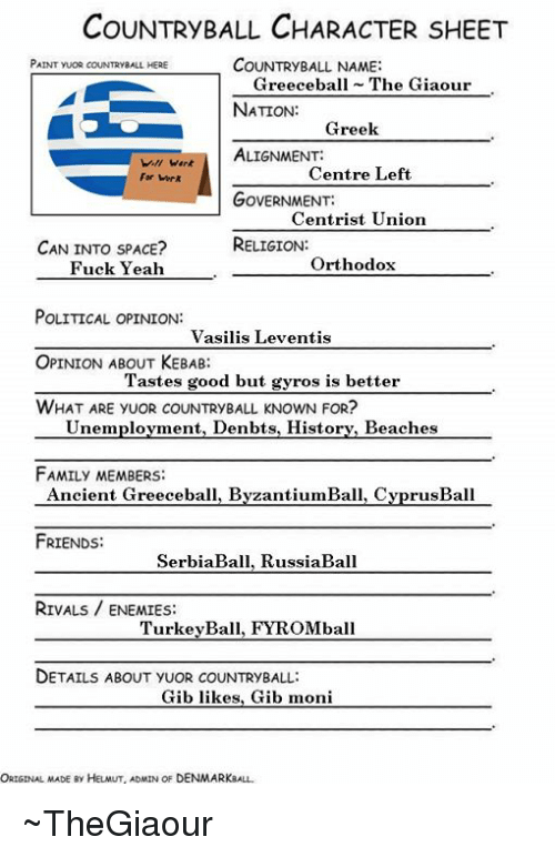 Serbiaball: COUNTRyBALL CHARACTER SHEET  PAINT YUOR COUNTRYBALL HERE  COUNTRYBALL NAME:  Greeceball The Giaour  NATION:  ALIGNMENT:  GOVERNMENT:  RELIGION:  Greek  Centre Left  Centrist Union  Orthodox  For Werk  CAN INTO SPACE?  Fuck Yeah  POLITICAL OPINION:  Vasilis Leventis  OPINION ABOUT KEBAB  Tastes good but gyros is better  WHAT ARE YUOR cOUNTRYBALL KNOWN FOR?  Unemplovment, Denbts, Historv, Beaches  FAMILY MEMBERS:  Ancient Greeceball, ByzantiumBall, CyprusBalI  FRIENDS:  SerbiaBall, RussiaBall  RIVAL ENEMIES:  TurkeyBall, FYROMball  DETAILS ABOUT YUOR COUNTRyBALL:  Gib likes, Gib moni  ORIGINAL MADE  Ry HeLMUT, ADMIN OF DENMARKBALL ~TheGiaour