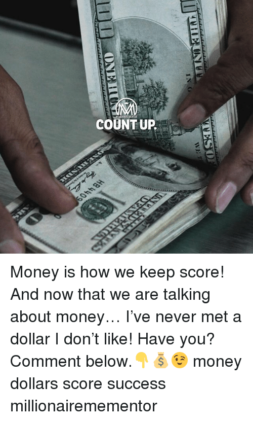 Memes, Money, and Never: COUNTUP Money is how we keep score! And now that we are talking about money… I've never met a dollar I don't like! Have you? Comment below.👇💰😉 money dollars score success millionairemementor