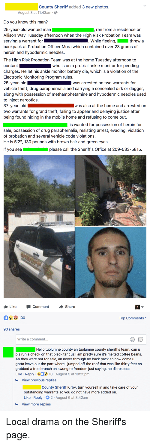 """Backes: County Sheriff added 3 new photos.  August 3 at 11:43am  Do you know this man?  25-year-old wanted man , ran from a residence on  Allison Way Tuesday afternoon when the High Risk Probation Team was  serving a warrant for  backpack at Probation Officer Mora which contained over 23 grams of  heroin and hypodermic needles.  The High Risk Probation Team was at the home Tuesday afternoon to  contact who is on a pretrial ankle monitor for pending  charges. He let his ankle monitor battery die, which is a violation of the  Electronic Monitoring Program rules.  25-year-old  vehicle theft, drug paraphernalia and carrying a concealed dirk or dagger,  along with possession of methamphetamine and hypodermic needles used  to inject narcotics.  37-year-old  two warrants for grand theft, failing to appear and delaying justice after  being found hiding in the mobile home and refusing to come out.  While fleeing, threw a  was arrested on two warrants for  was also at the home and arrested on  is wanted for possession of heroin for  sale, possession of drug paraphernalia, resisting arrest, evading, violation  of probation and several vehicle code violations.  He is 5'2"""", 130 pounds with brown hair and green eyes.  If you seeplease call the Sheriff s Office at 209-533-5815.  Like -Comment Share  100  Top Comments  90 shares  Write a comment...  Hello tuolumne county an tuolumne county sheriff's team, can u  plz run a check on that black tar cuz I am pretty sure it's melted coffee beans.  An they were not for sale, an never through no back pack an how come u  gotta leave out the part where I jumped off the roof that was like thirty feet an  grabbed a tree branch an swung to freedom just saying, no disrespect  Like Reply 10 August 5 at 10:25pm  View previous replies  County Sheriff Kirby, turn yourself in and take care of your  outstanding warrants so you do not have more added on.  Like Reply 2 August 6 at 8:42am  View more replies"""