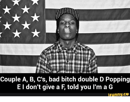 You Can Tell Its An Aspen: Couple A, B, C's, bad bitch double D Popping  E I don't give a F told you l'm a G  ifunny.CO