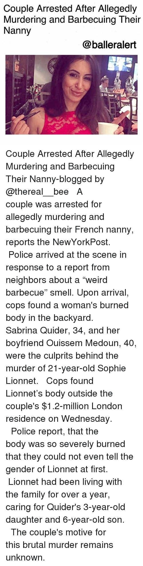 "Family, Memes, and Police: Couple Arrested After Allegedly  Murdering and Barbecuing Their  Nanny  @balleralert Couple Arrested After Allegedly Murdering and Barbecuing Their Nanny-blogged by @thereal__bee ⠀⠀⠀⠀⠀⠀⠀⠀⠀ ⠀⠀ A couple was arrested for allegedly murdering and barbecuing their French nanny, reports the NewYorkPost. ⠀⠀⠀⠀⠀⠀⠀⠀⠀ ⠀⠀ Police arrived at the scene in response to a report from neighbors about a ""weird barbecue"" smell. Upon arrival, cops found a woman's burned body in the backyard. ⠀⠀⠀⠀⠀⠀⠀⠀⠀ ⠀⠀ Sabrina Quider, 34, and her boyfriend Ouissem Medoun, 40, were the culprits behind the murder of 21-year-old Sophie Lionnet. ⠀⠀⠀⠀⠀⠀⠀⠀⠀ ⠀⠀ Cops found Lionnet's body outside the couple's $1.2-million London residence on Wednesday. ⠀⠀⠀⠀⠀⠀⠀⠀⠀ ⠀⠀ Police report, that the body was so severely burned that they could not even tell the gender of Lionnet at first. ⠀⠀⠀⠀⠀⠀⠀⠀⠀ ⠀⠀ Lionnet had been living with the family for over a year, caring for Quider's 3-year-old daughter and 6-year-old son. ⠀⠀⠀⠀⠀⠀⠀⠀⠀ ⠀⠀ The couple's motive for this brutal murder remains unknown."