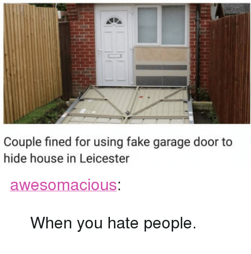 "Leicester: Couple fined for using fake garage door to  hide house in Leicester <p><a href=""http://awesomacious.tumblr.com/post/171239764073/when-you-hate-people"" class=""tumblr_blog"">awesomacious</a>:</p>  <blockquote><p>When you hate people.</p></blockquote>"