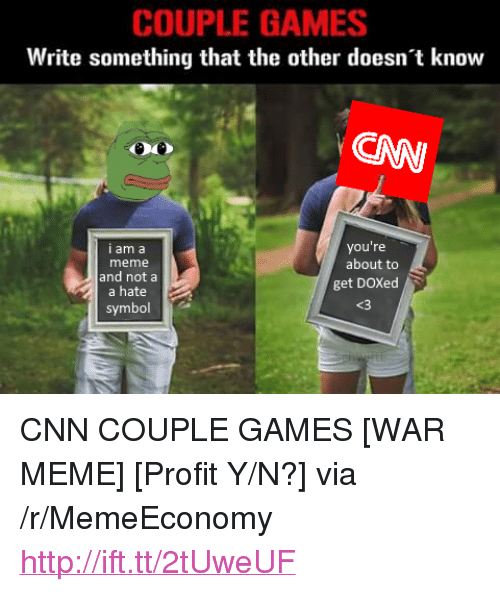 "War Meme: COUPLE GAMES  Write something that the other doesn't know  CAW  you're  I am a  meme  and nota  a hate  about to  get DOXed  <3  symbol <p>CNN COUPLE GAMES [WAR MEME] [Profit Y/N?] via /r/MemeEconomy <a href=""http://ift.tt/2tUweUF"">http://ift.tt/2tUweUF</a></p>"