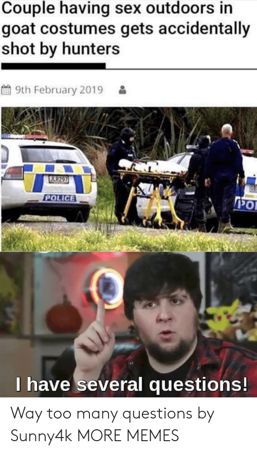 Too Many Questions: Couple having sex outdoors in  goat costumes gets accidentally  shot by hunters  9th February 2019  U.9297  POLICE  PO  I have several questions! Way too many questions by Sunny4k MORE MEMES