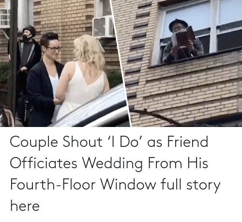 window:   Couple Shout 'I Do' as Friend Officiates Wedding From His Fourth-Floor Window  full story here