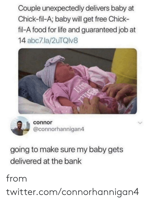 Guaranteed: Couple unexpectedly delivers baby at  Chick-fil-A; baby will get free Chick-  fil-A food for life and guaranteed job at  14 abc7la/2uTQlv8  litt  connor  @connorhannigan4  going to make sure my baby gets  delivered at the bank from twitter.com/connorhannigan4