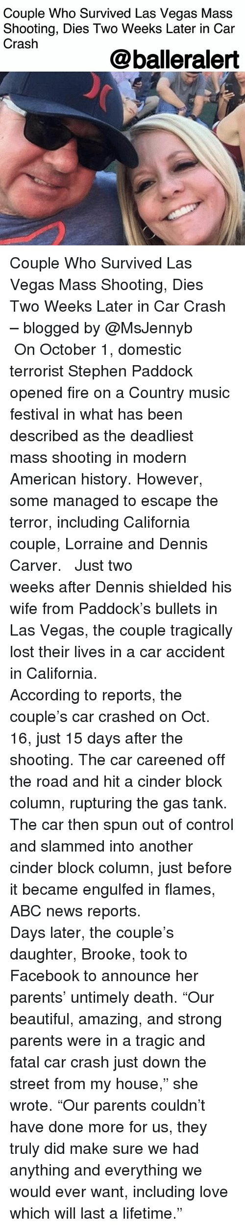 """Abc, Beautiful, and Facebook: Couple Who Survived Las Vegas Mass  Shooting, Dies Two Weeks Later in Car  Crash  @balleralert Couple Who Survived Las Vegas Mass Shooting, Dies Two Weeks Later in Car Crash – blogged by @MsJennyb ⠀⠀⠀⠀⠀⠀⠀ ⠀⠀⠀⠀⠀⠀⠀ On October 1, domestic terrorist Stephen Paddock opened fire on a Country music festival in what has been described as the deadliest mass shooting in modern American history. However, some managed to escape the terror, including California couple, Lorraine and Dennis Carver. ⠀⠀⠀⠀⠀⠀⠀ ⠀⠀⠀⠀⠀⠀⠀ Just two weeks after Dennis shielded his wife from Paddock's bullets in Las Vegas, the couple tragically lost their lives in a car accident in California. ⠀⠀⠀⠀⠀⠀⠀ ⠀⠀⠀⠀⠀⠀⠀ According to reports, the couple's car crashed on Oct. 16, just 15 days after the shooting. The car careened off the road and hit a cinder block column, rupturing the gas tank. The car then spun out of control and slammed into another cinder block column, just before it became engulfed in flames, ABC news reports. ⠀⠀⠀⠀⠀⠀⠀ ⠀⠀⠀⠀⠀⠀⠀ Days later, the couple's daughter, Brooke, took to Facebook to announce her parents' untimely death. """"Our beautiful, amazing, and strong parents were in a tragic and fatal car crash just down the street from my house,"""" she wrote. """"Our parents couldn't have done more for us, they truly did make sure we had anything and everything we would ever want, including love which will last a lifetime."""""""