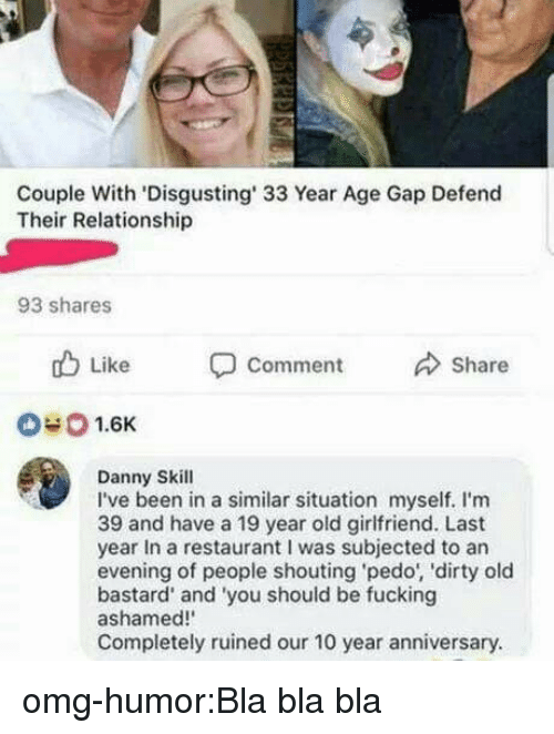 Pedo: Couple With 'Disgusting' 33 Year Age Gap Defend  Their Relationship  93 shares  b Like  Comment  Share  040 1.6K  Danny Skill  I've been in a similar situation myself. I'm  39 and have a 19 year old girlfriend. Last  year In a restaurant I was subjected to an  evening of people shouting pedo, 'dirty old  bastard' and 'you should be fucking  ashamed!  Completely ruined our 10 year anniversary. omg-humor:Bla bla bla