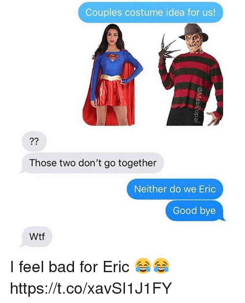 Bad, Wtf, and Good: Couples costume idea for us!  Those two don't go together  Neither do we Eric  Good bye  Wtf I feel bad for Eric 😂😂 https://t.co/xavSI1J1FY