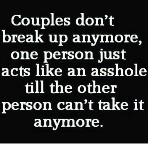 cant take it anymore: Couples don't  break up anymore,  one person just  acts like an asshole  till the other  person can't take it  anymore.