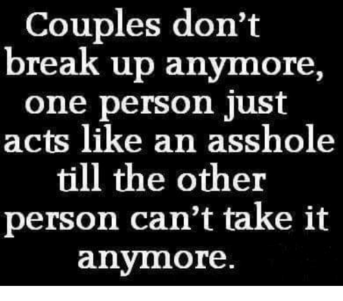 cant take it anymore: Couples don't  break up anymore,  one person just  acts like an asshole  till the other  person can't take it  anymore