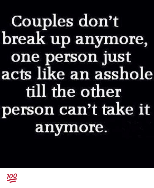 Memes, Ups, and Break: Couples don't  break up anymore  one person just  acts like an asshole  till the other  person can't take it  anymore 💯